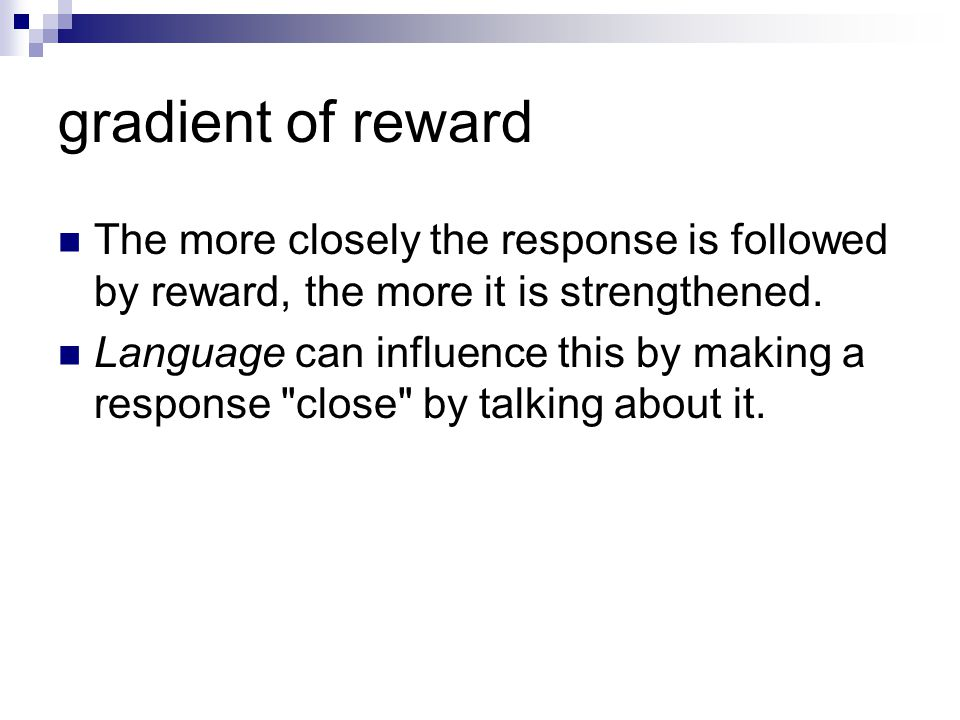 gradient of reward The more closely the response is followed by reward, the more it is strengthened.