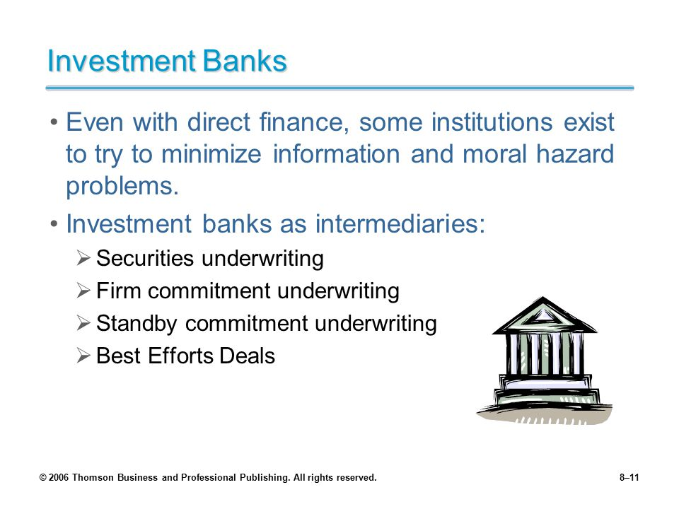 Investment Banks Even with direct finance, some institutions exist to try to minimize information and moral hazard problems.