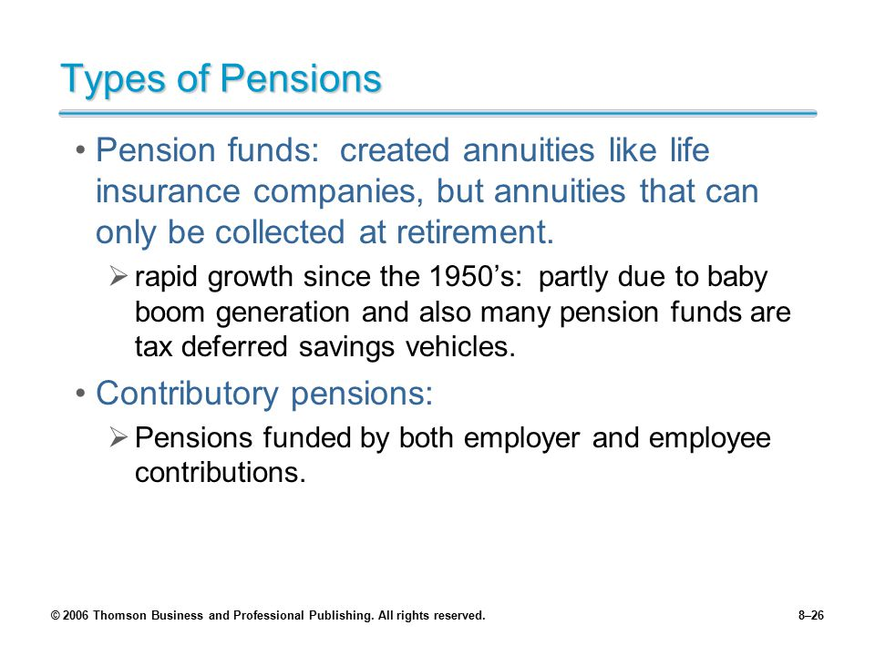 Types of Pensions Pension funds: created annuities like life insurance companies, but annuities that can only be collected at retirement.