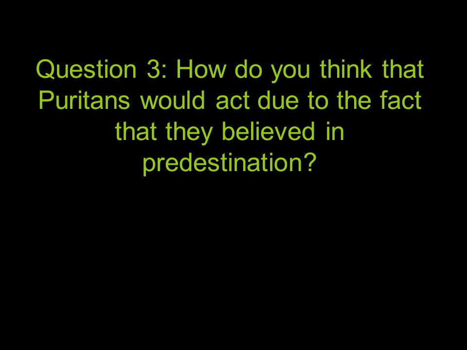 Question 3: How do you think that Puritans would act due to the fact that they believed in predestination