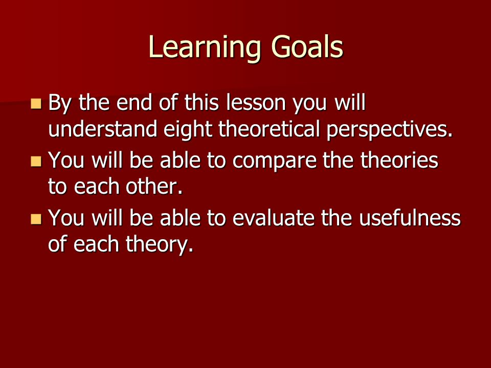 Learning Goals By the end of this lesson you will understand eight theoretical perspectives. You will be able to compare the theories to each other.