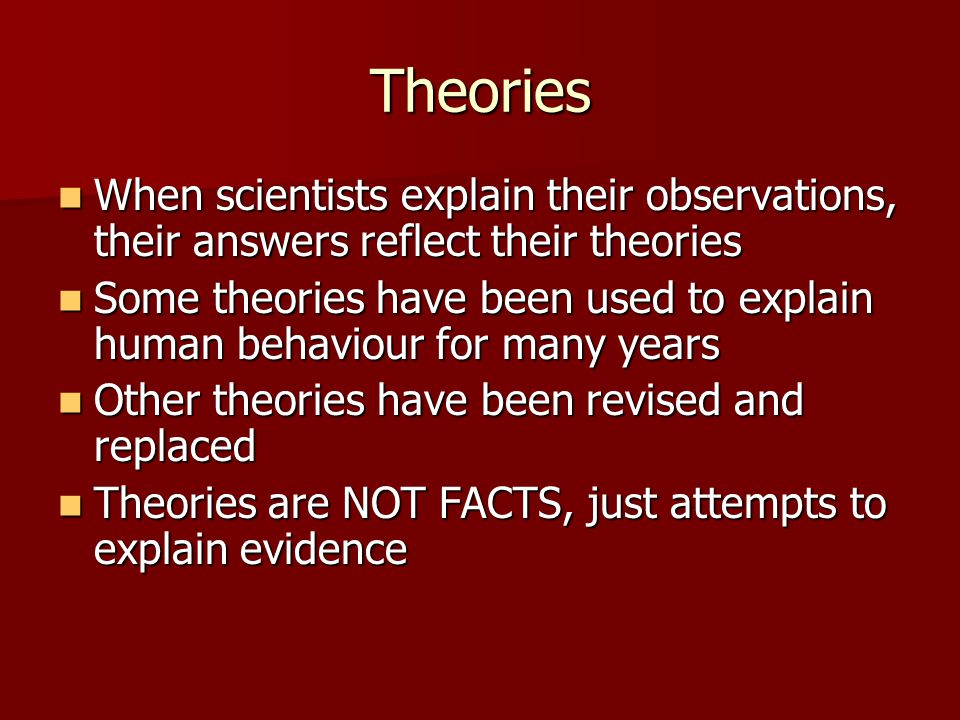Theories When scientists explain their observations, their answers reflect their theories.
