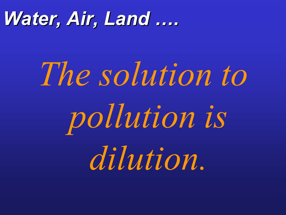 The solution to pollution is dilution.