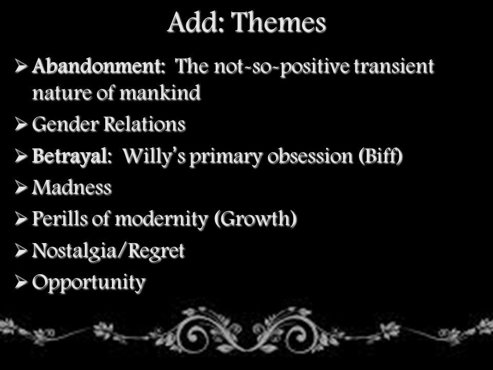 Add: Themes Abandonment: The not-so-positive transient nature of mankind. Gender Relations. Betrayal: Willy's primary obsession (Biff)