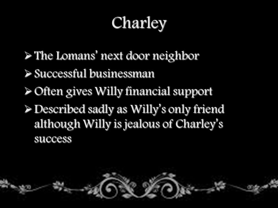 Charley The Lomans' next door neighbor Successful businessman