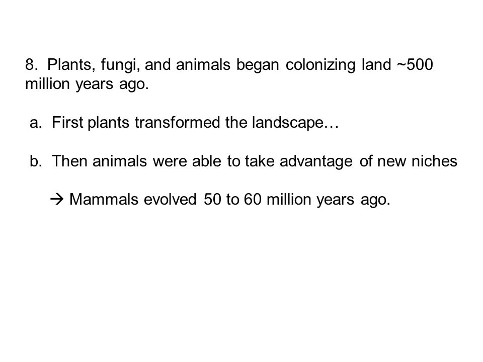 8. Plants, fungi, and animals began colonizing land ~500 million years ago.
