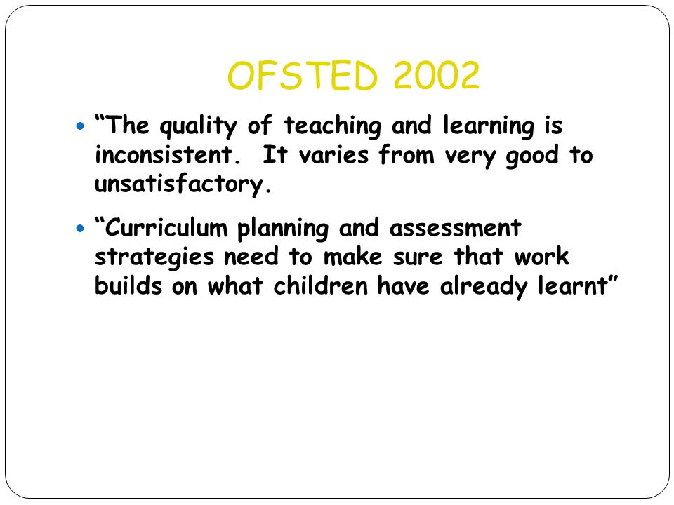 OFSTED 2002 The quality of teaching and learning is inconsistent. It varies from very good to unsatisfactory.