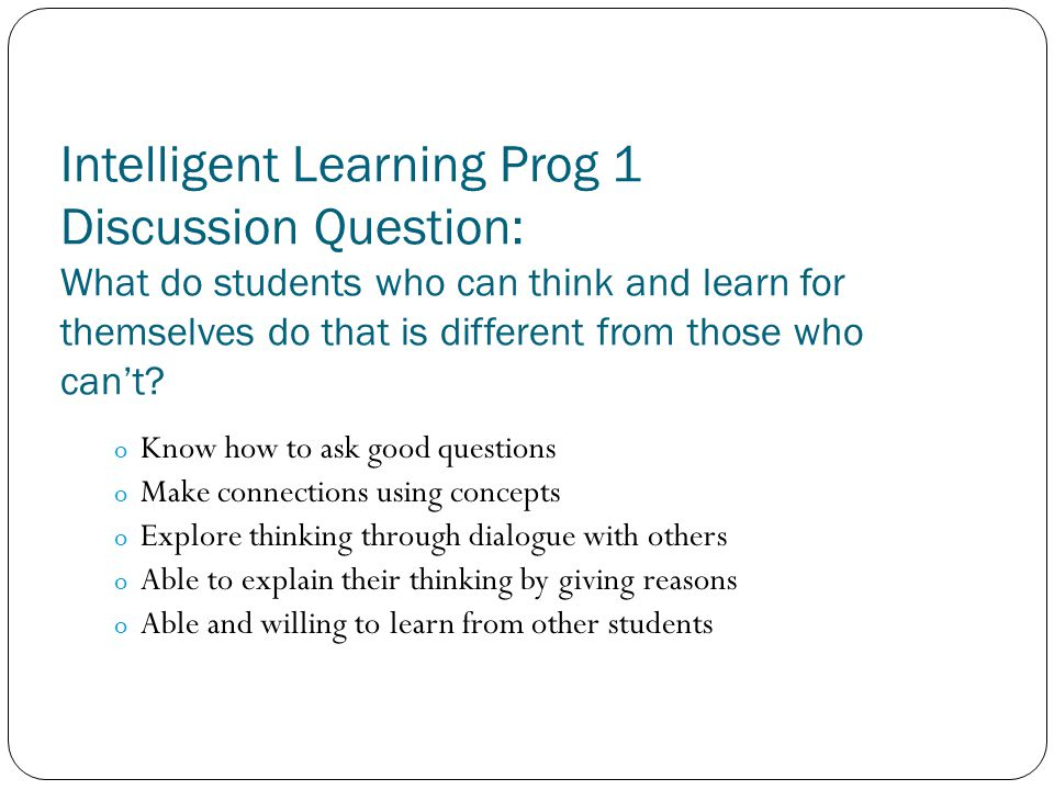 Intelligent Learning Prog 1 Discussion Question: What do students who can think and learn for themselves do that is different from those who can't