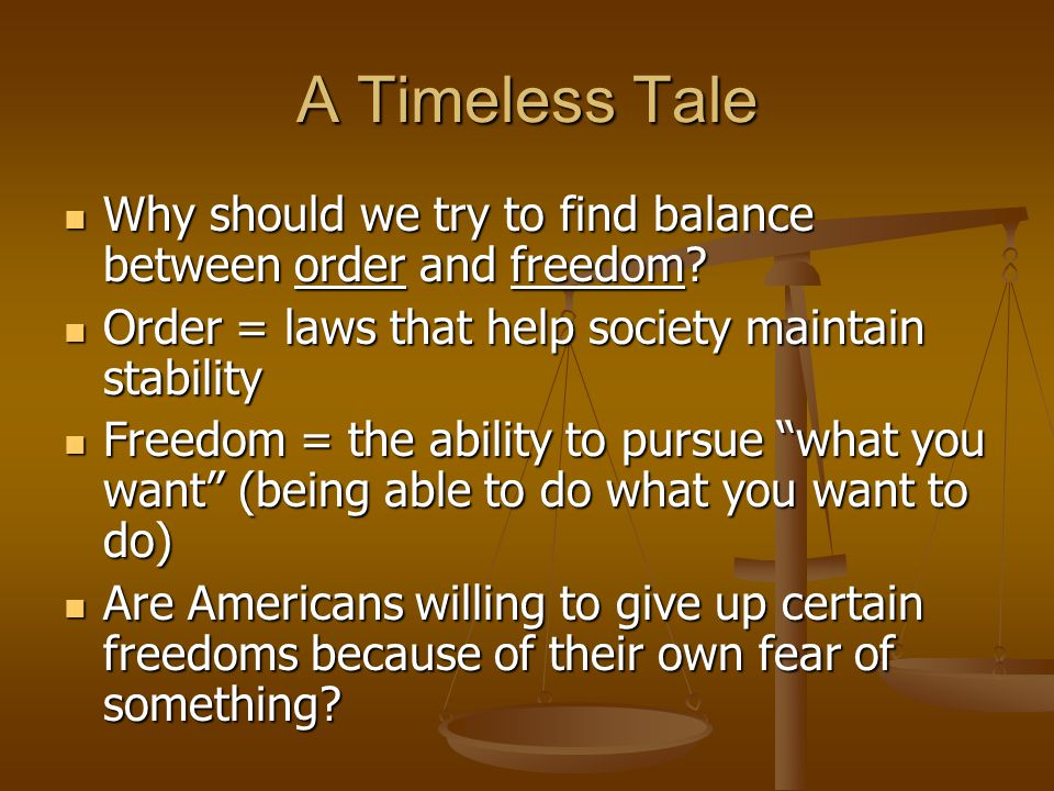 A Timeless Tale Why should we try to find balance between order and freedom Order = laws that help society maintain stability.