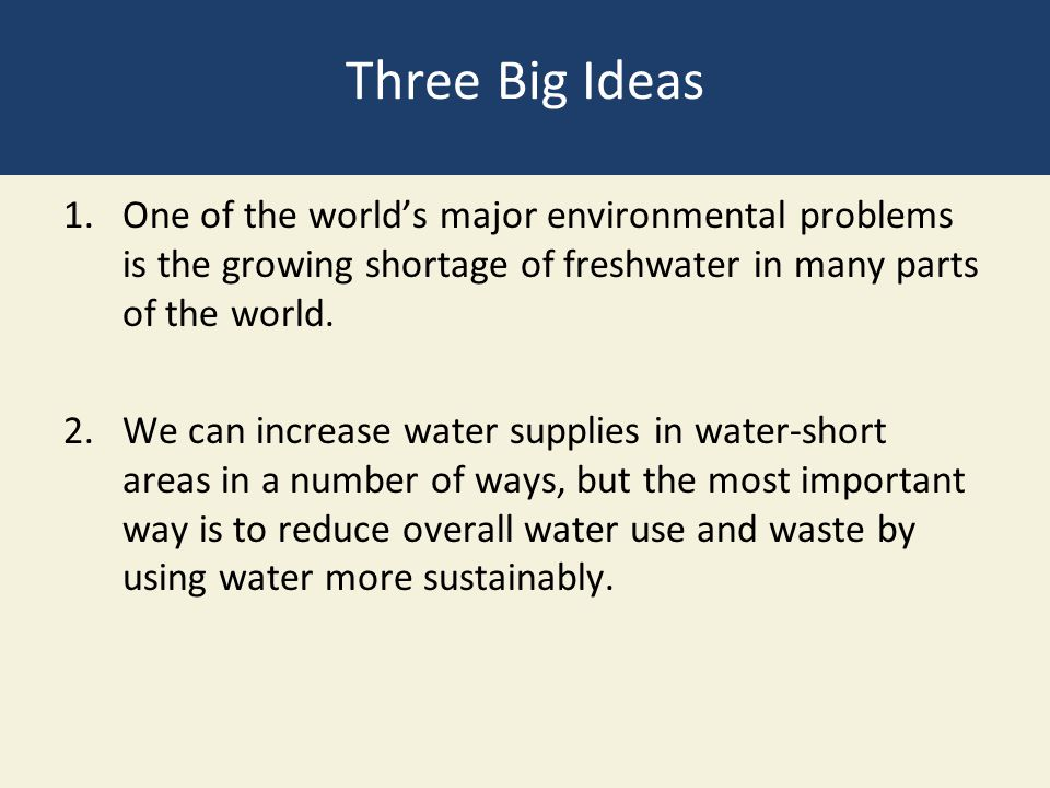 Three Big Ideas One of the world's major environmental problems is the growing shortage of freshwater in many parts of the world.