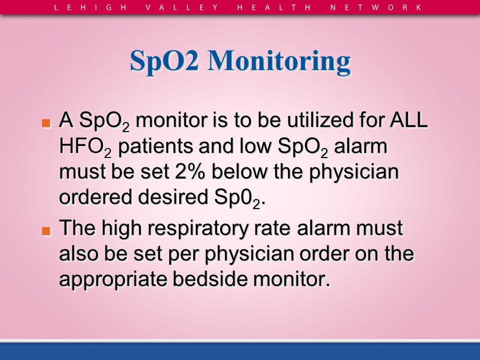 SpO2 Monitoring A SpO2 monitor is to be utilized for ALL HFO2 patients and low SpO2 alarm must be set 2% below the physician ordered desired Sp02.