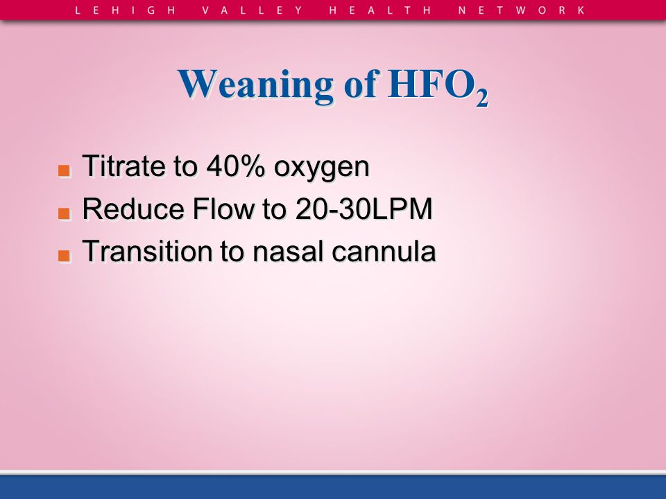 Weaning of HFO2 Titrate to 40% oxygen Reduce Flow to 20-30LPM