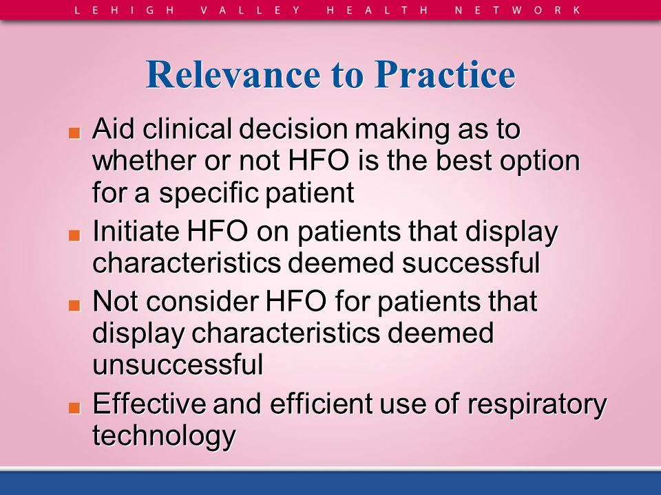 Relevance to Practice Aid clinical decision making as to whether or not HFO is the best option for a specific patient.