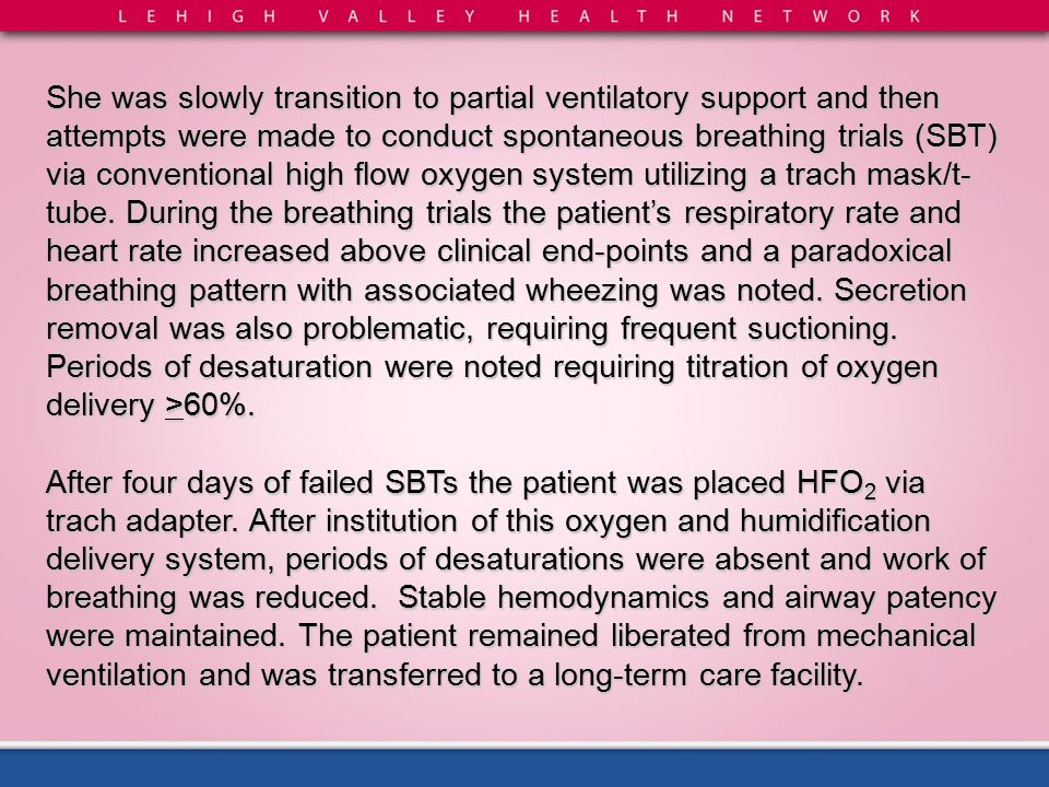 She was slowly transition to partial ventilatory support and then attempts were made to conduct spontaneous breathing trials (SBT) via conventional high flow oxygen system utilizing a trach mask/t-tube. During the breathing trials the patient's respiratory rate and heart rate increased above clinical end-points and a paradoxical breathing pattern with associated wheezing was noted. Secretion removal was also problematic, requiring frequent suctioning. Periods of desaturation were noted requiring titration of oxygen delivery >60%.