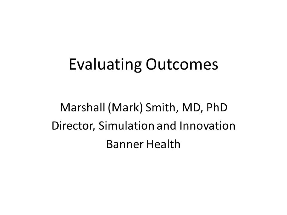 Evaluating Outcomes Marshall (Mark) Smith, MD, PhD