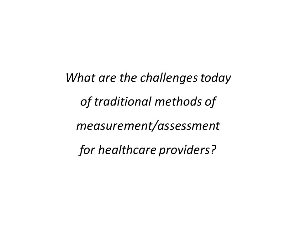 What are the challenges today of traditional methods of measurement/assessment for healthcare providers