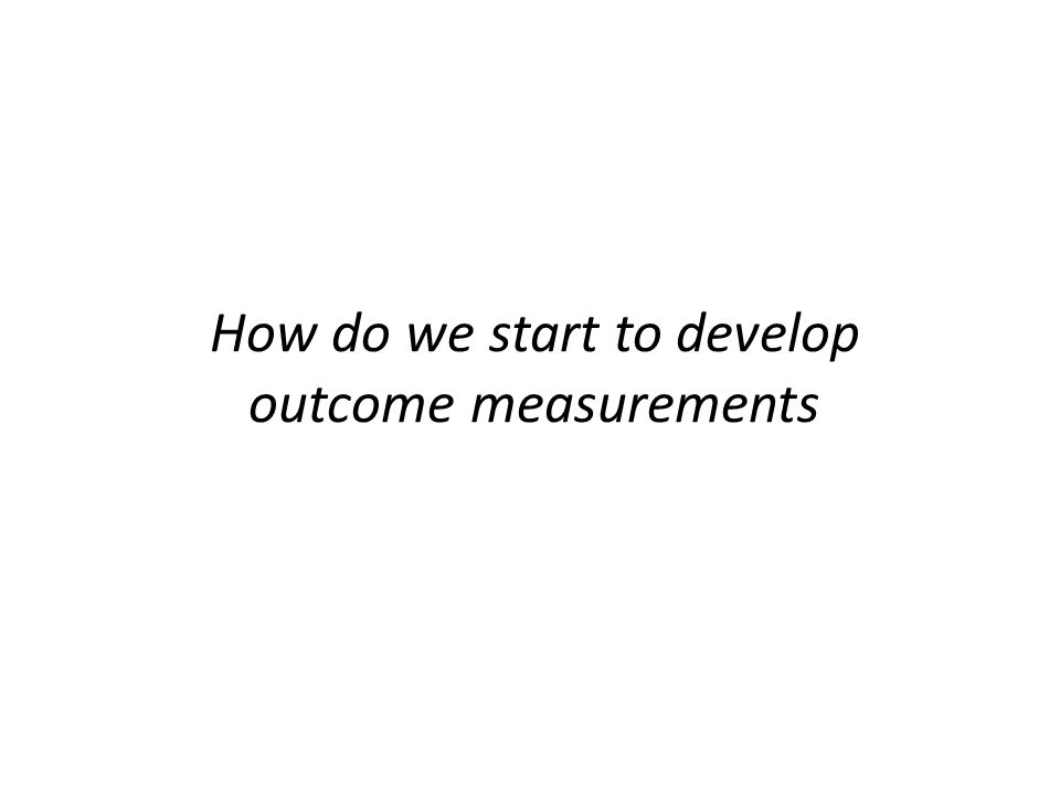 How do we start to develop outcome measurements