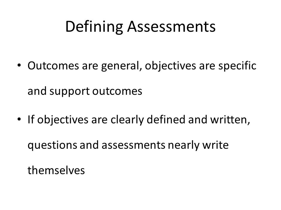 Defining Assessments Outcomes are general, objectives are specific and support outcomes.