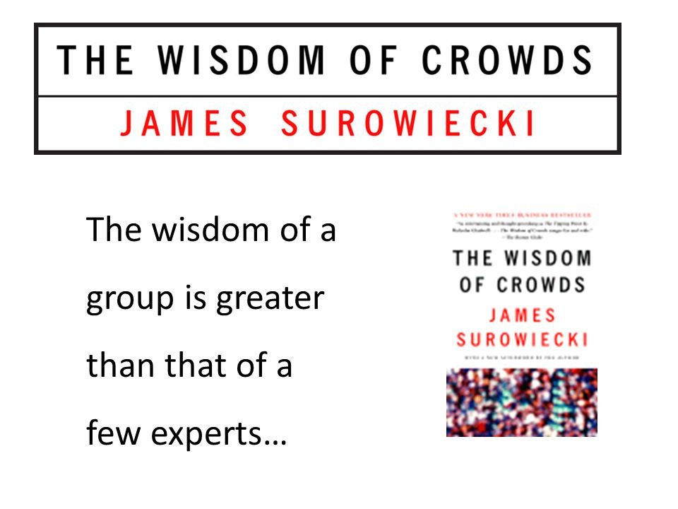 The wisdom of a group is greater than that of a few experts…
