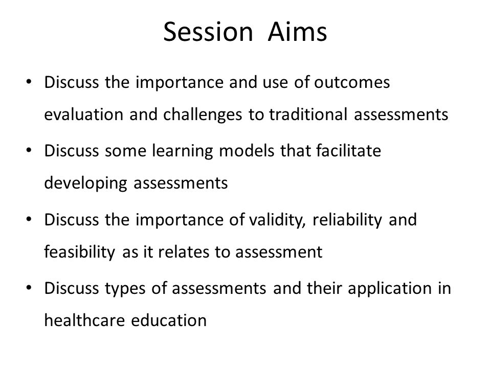 Session Aims Discuss the importance and use of outcomes evaluation and challenges to traditional assessments.