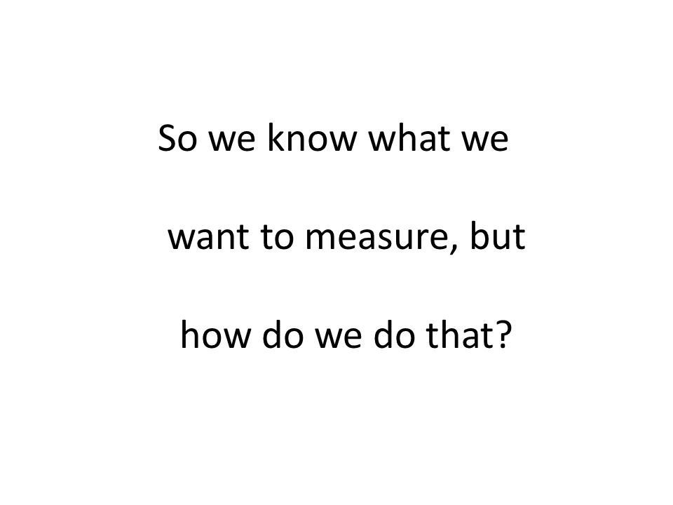 So we know what we want to measure, but how do we do that