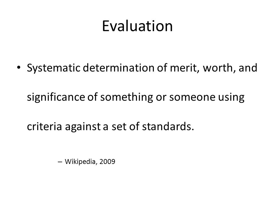 Evaluation Systematic determination of merit, worth, and significance of something or someone using criteria against a set of standards.