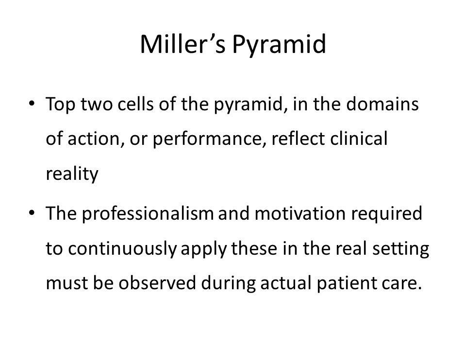 Miller's Pyramid Top two cells of the pyramid, in the domains of action, or performance, reflect clinical reality.