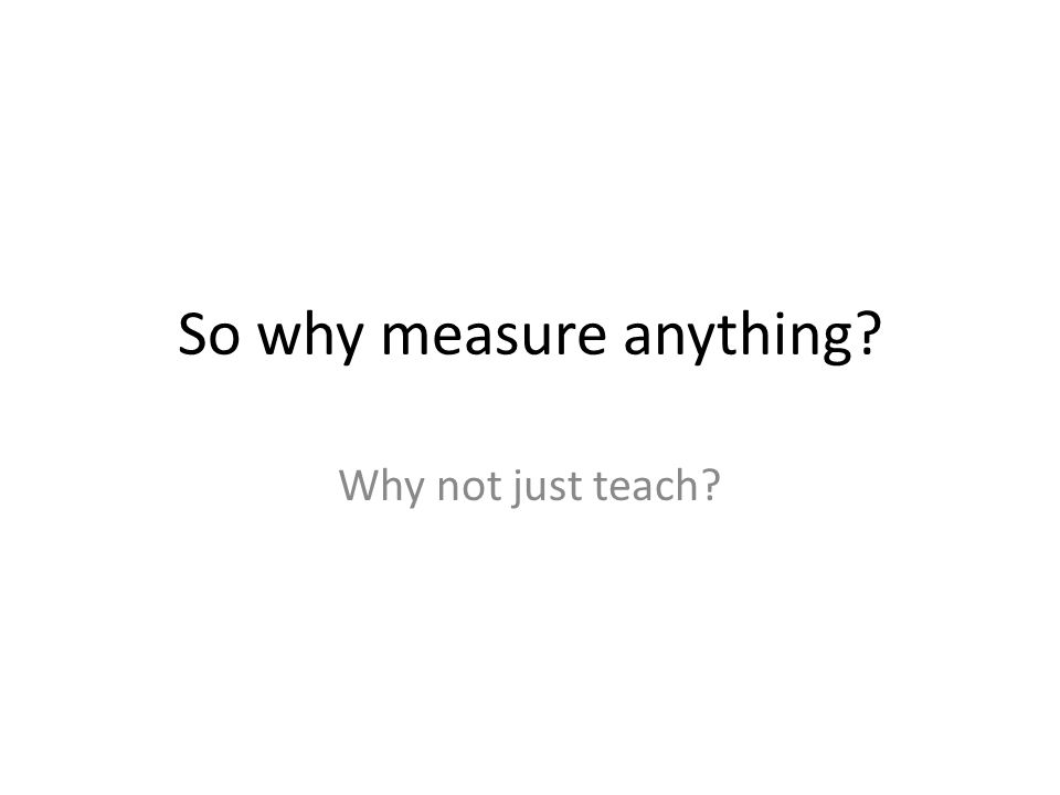 So why measure anything