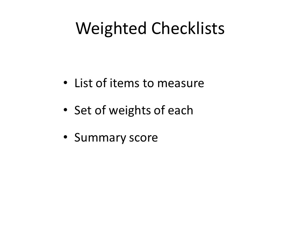 Weighted Checklists List of items to measure Set of weights of each