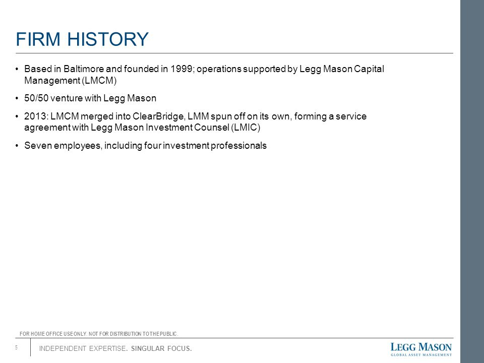 FIRM HISTORY Based in Baltimore and founded in 1999; operations supported by Legg Mason Capital Management (LMCM)