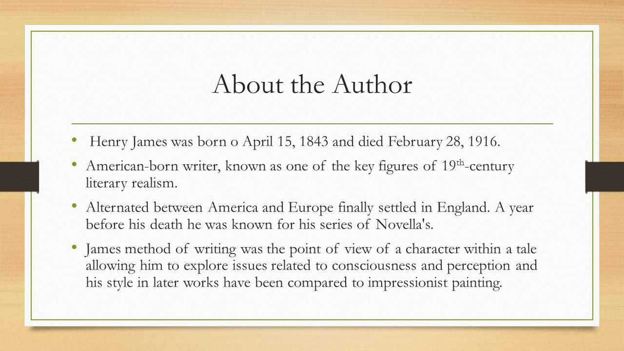 About the Author Henry James was born o April 15, 1843 and died February 28, 1916.