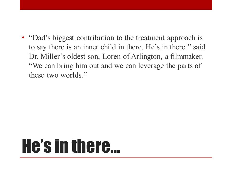 Dad's biggest contribution to the treatment approach is to say there is an inner child in there. He's in there.'' said Dr. Miller's oldest son, Loren of Arlington, a filmmaker. We can bring him out and we can leverage the parts of these two worlds.''