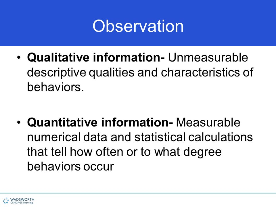 Observation Qualitative information- Unmeasurable descriptive qualities and characteristics of behaviors.