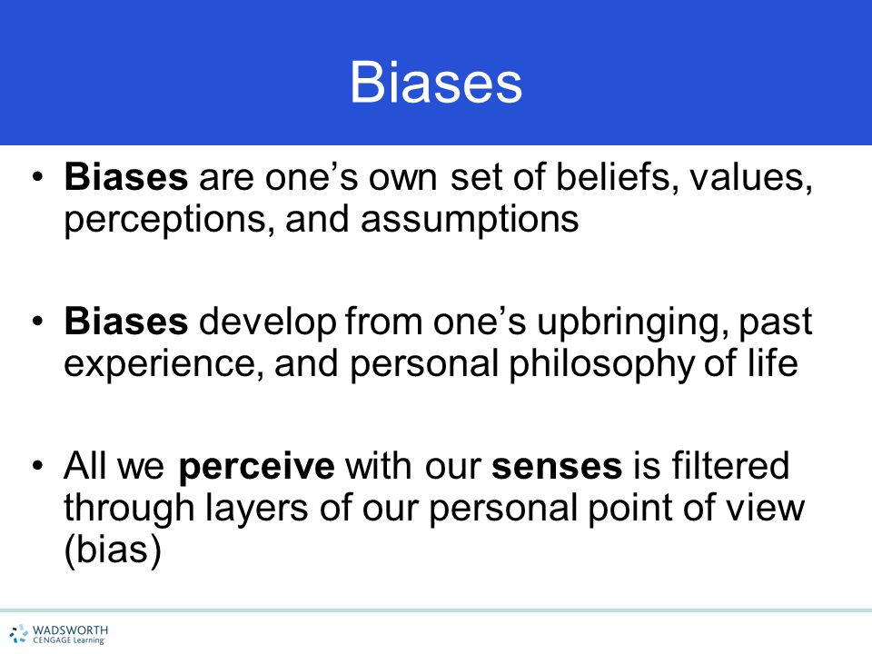 4/15/2017 Biases. Biases are one's own set of beliefs, values, perceptions, and assumptions.