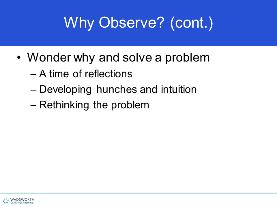 Why Observe (cont.) Wonder why and solve a problem