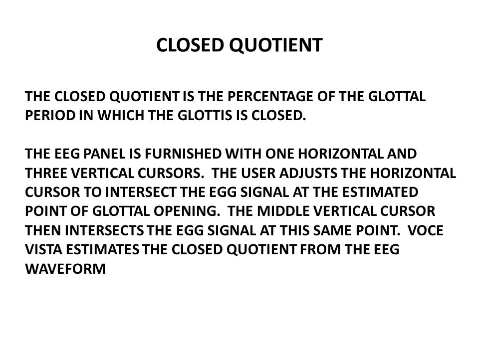 CLOSED QUOTIENT THE CLOSED QUOTIENT IS THE PERCENTAGE OF THE GLOTTAL PERIOD IN WHICH THE GLOTTIS IS CLOSED.