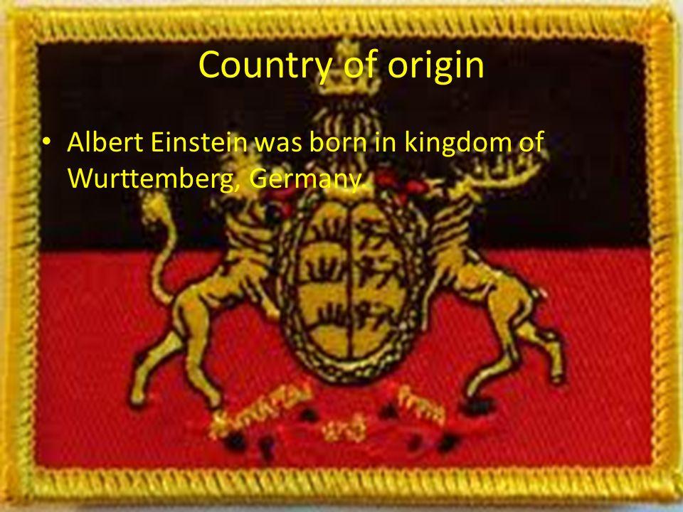 Country of origin Albert Einstein was born in kingdom of Wurttemberg, Germany.