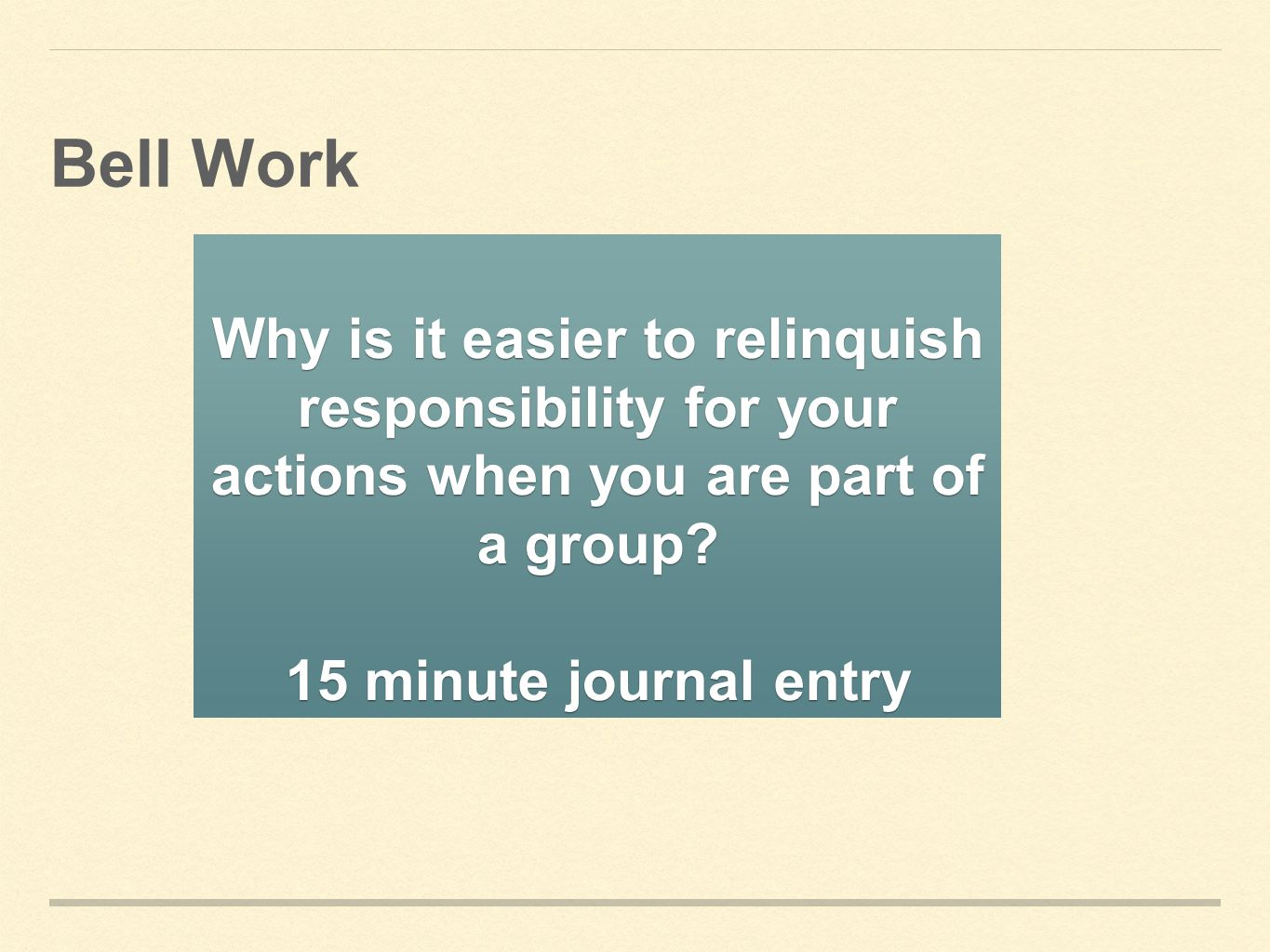 Bell Work Why is it easier to relinquish responsibility for your actions when you are part of a group