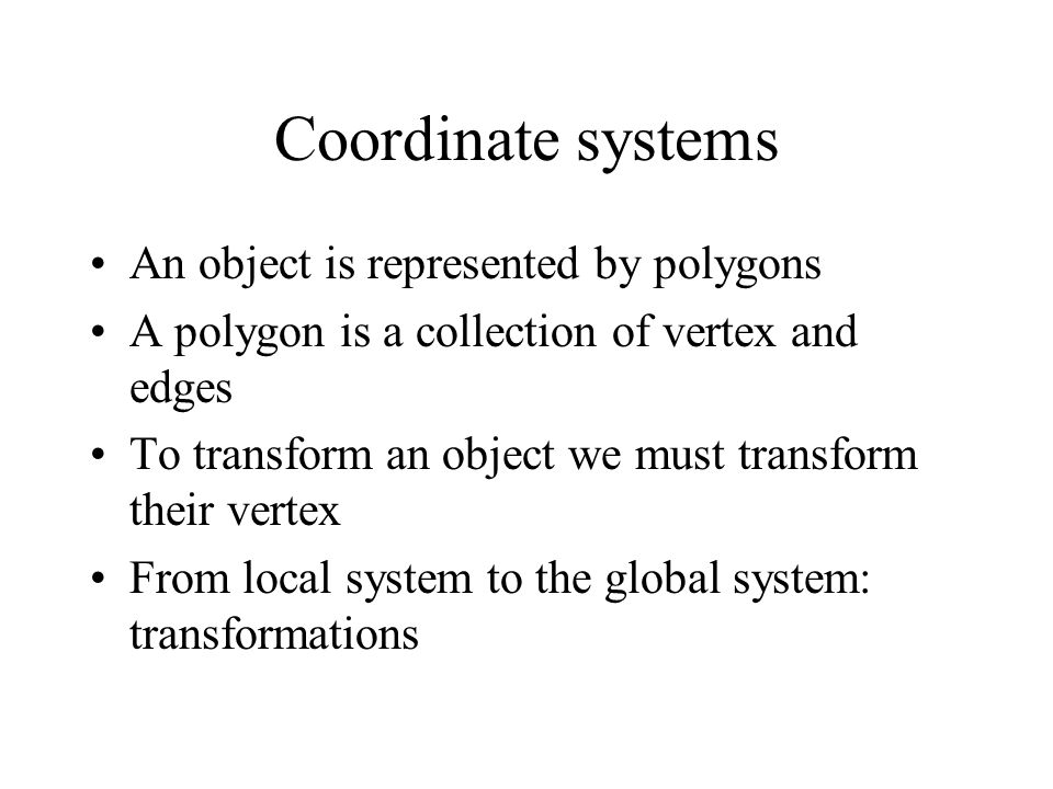 Coordinate systems An object is represented by polygons