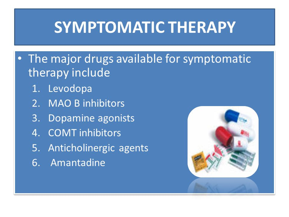 SYMPTOMATIC THERAPY The major drugs available for symptomatic therapy include. Levodopa. MAO B inhibitors.