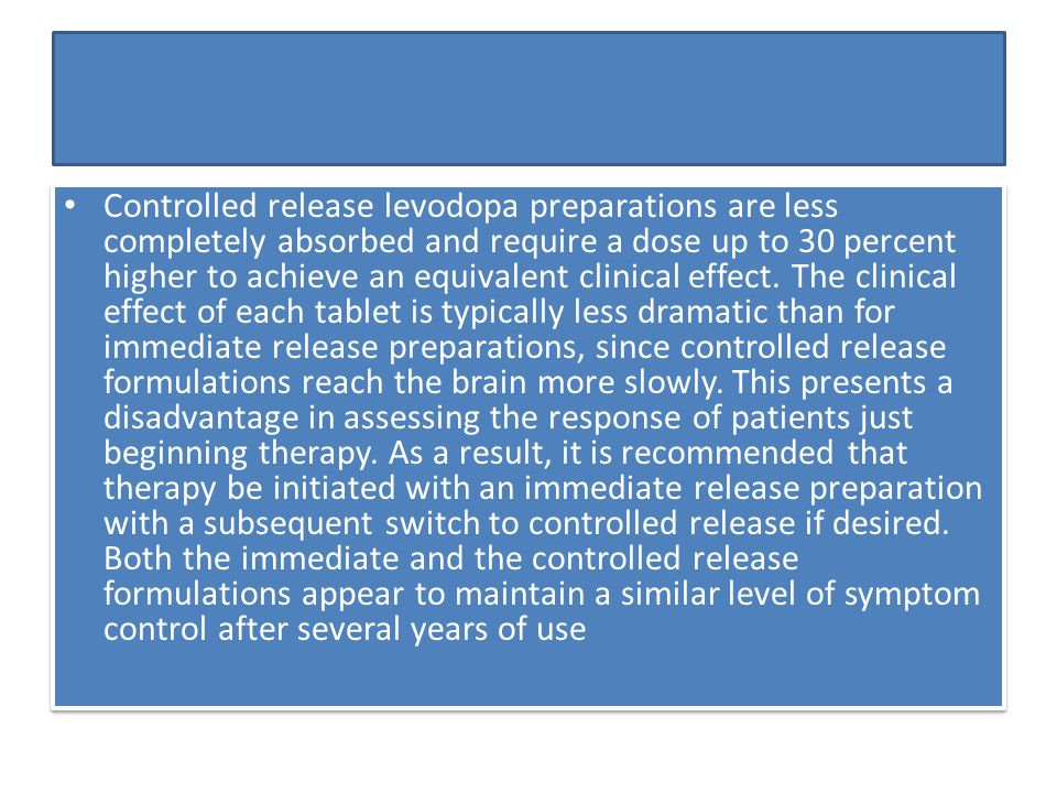 Controlled release levodopa preparations are less completely absorbed and require a dose up to 30 percent higher to achieve an equivalent clinical effect.