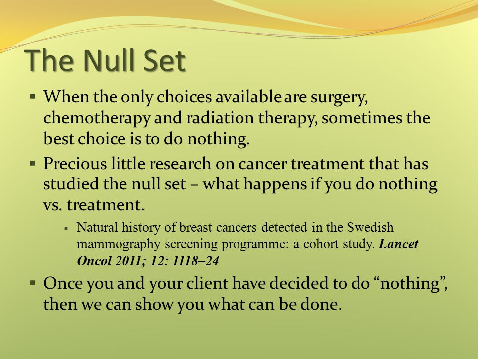 The Null Set When the only choices available are surgery, chemotherapy and radiation therapy, sometimes the best choice is to do nothing.