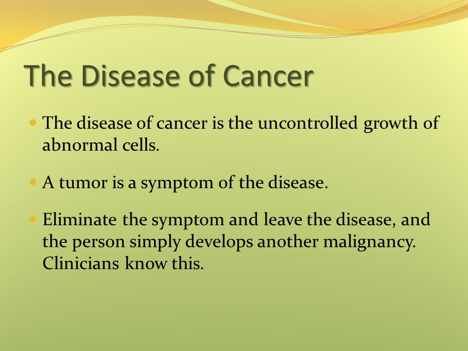 The Disease of Cancer The disease of cancer is the uncontrolled growth of abnormal cells. A tumor is a symptom of the disease.