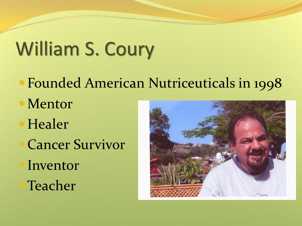 William S. Coury Founded American Nutriceuticals in 1998 Mentor Healer