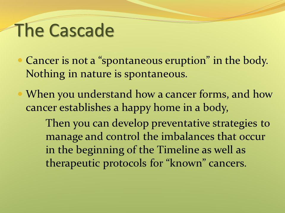 The Cascade Cancer is not a spontaneous eruption in the body. Nothing in nature is spontaneous.