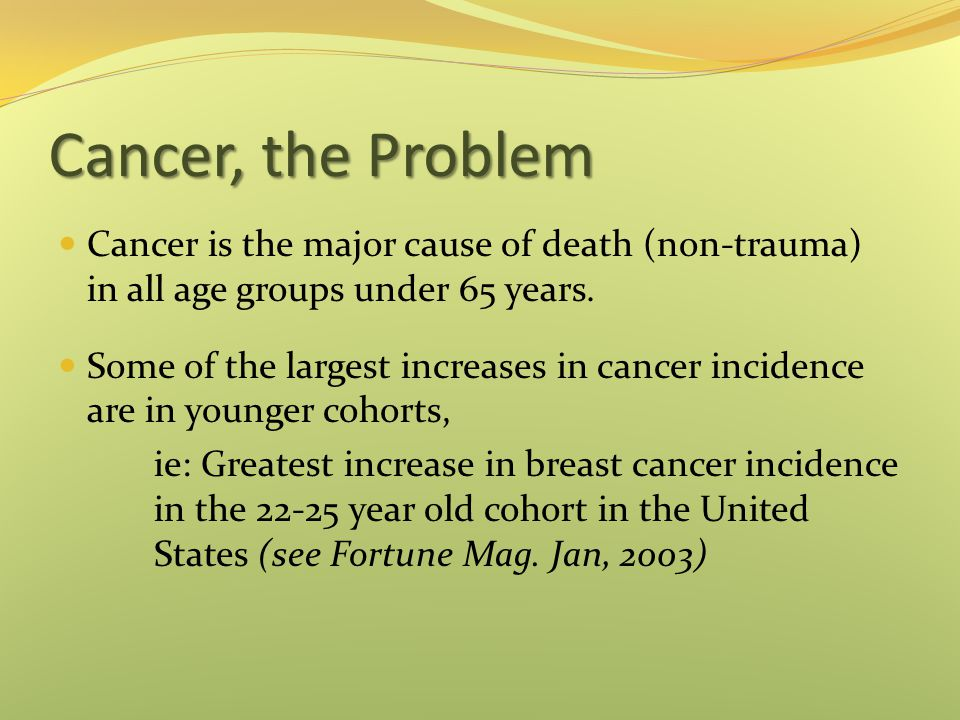 Cancer, the Problem Cancer is the major cause of death (non-trauma) in all age groups under 65 years.