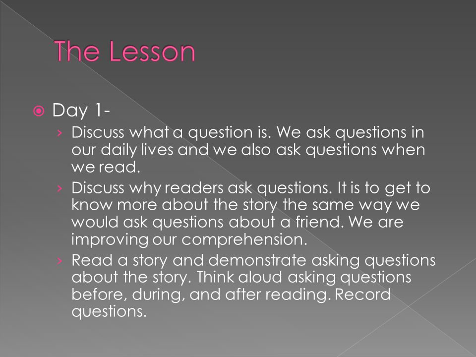 The Lesson Day 1- Discuss what a question is. We ask questions in our daily lives and we also ask questions when we read.