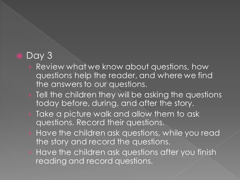 Day 3 Review what we know about questions, how questions help the reader, and where we find the answers to our questions.