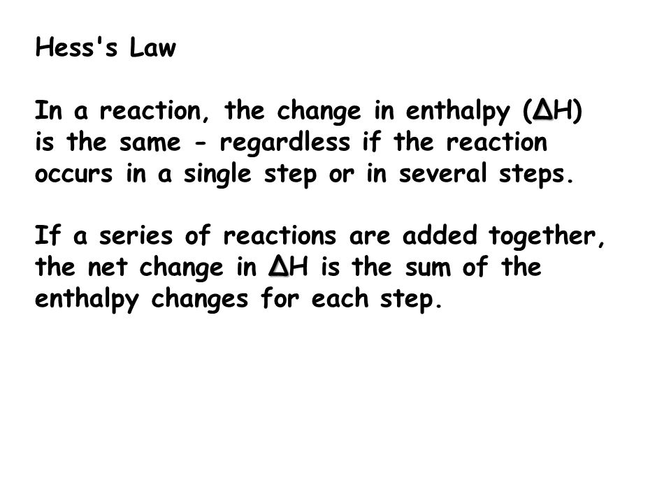 Hess s Law In a reaction, the change in enthalpy (ΔH) is the same - regardless if the reaction occurs in a single step or in several steps.