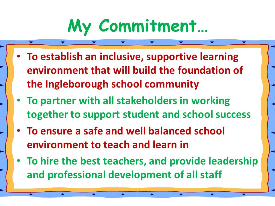 My Commitment… To establish an inclusive, supportive learning environment that will build the foundation of the Ingleborough school community.